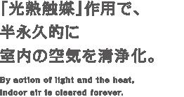 「光熱触媒」作用で、半永久的に室内の空気を清浄化。